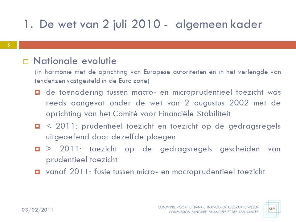 COMMISSIE VOOR HET BANK-, FINANCIE- EN ASSURANTIE WEZEN COMMISSION BANCAIRE, FINANCIÈRE ET DES ASSURANCES 5  Nationale evolutie (in harmonie met de oprichting van Europese autoriteiten en in het verlengde van tendenzen vastgesteld in de Euro zone)  de toenadering tussen macro- en microprudentieel toezicht was reeds aangevat onder de wet van 2 augustus 2002 met de oprichting van het Comité voor Financiële Stabiliteit  < 2011: prudentieel toezicht en toezicht op de gedragsregels uitgeoefend door dezelfde ploegen  > 2011: toezicht op de gedragsregels gescheiden van prudentieel toezicht  vanaf 2011: fusie tussen micro- en macroprudentieel toezicht 1.De wet van 2 juli 2010 - algemeen kader 03/02/2011