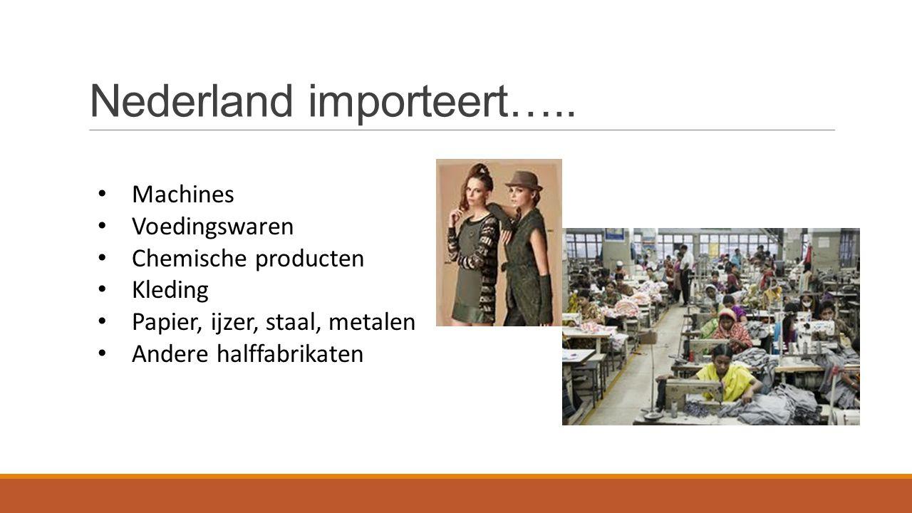 Nederland importeert….. Machines Voedingswaren Chemische producten Kleding Papier, ijzer, staal, metalen Andere halffabrikaten