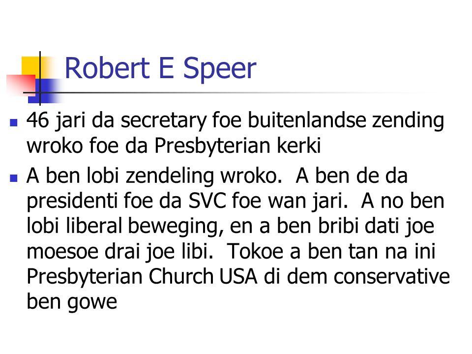Robert E Speer 46 jari da secretary foe buitenlandse zending wroko foe da Presbyterian kerki A ben lobi zendeling wroko. A ben de da presidenti foe da