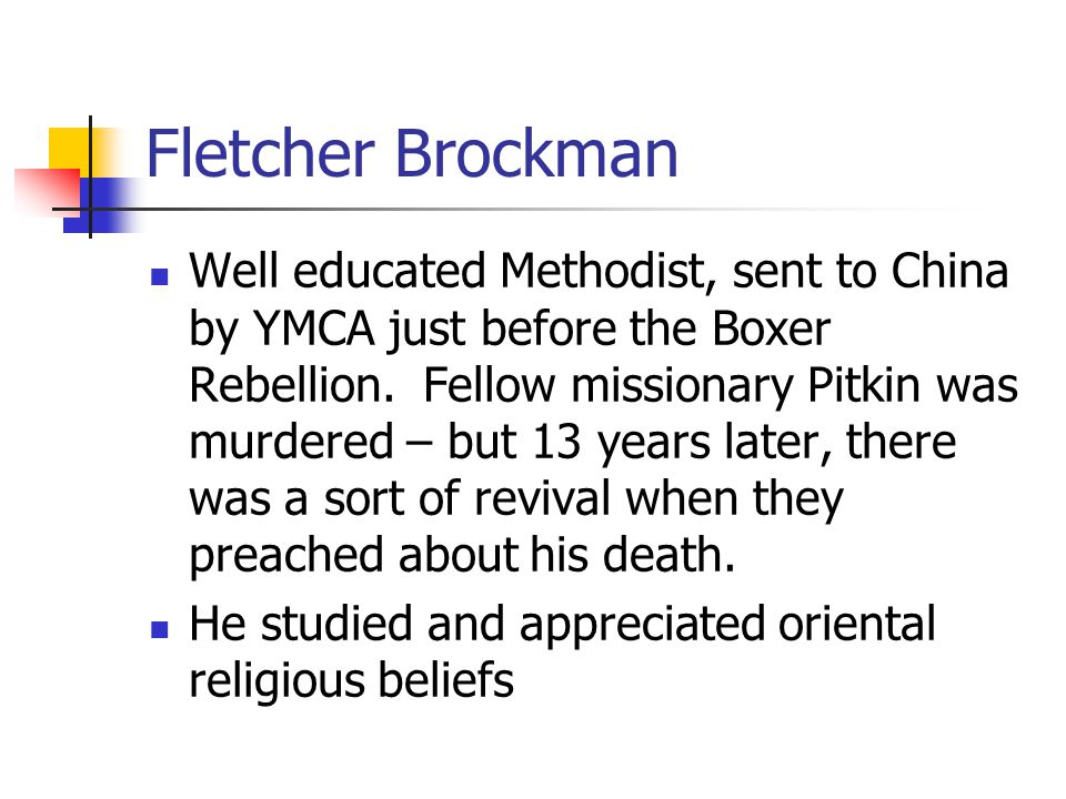 Fletcher Brockman Well educated Methodist, sent to China by YMCA just before the Boxer Rebellion. Fellow missionary Pitkin was murdered – but 13 years