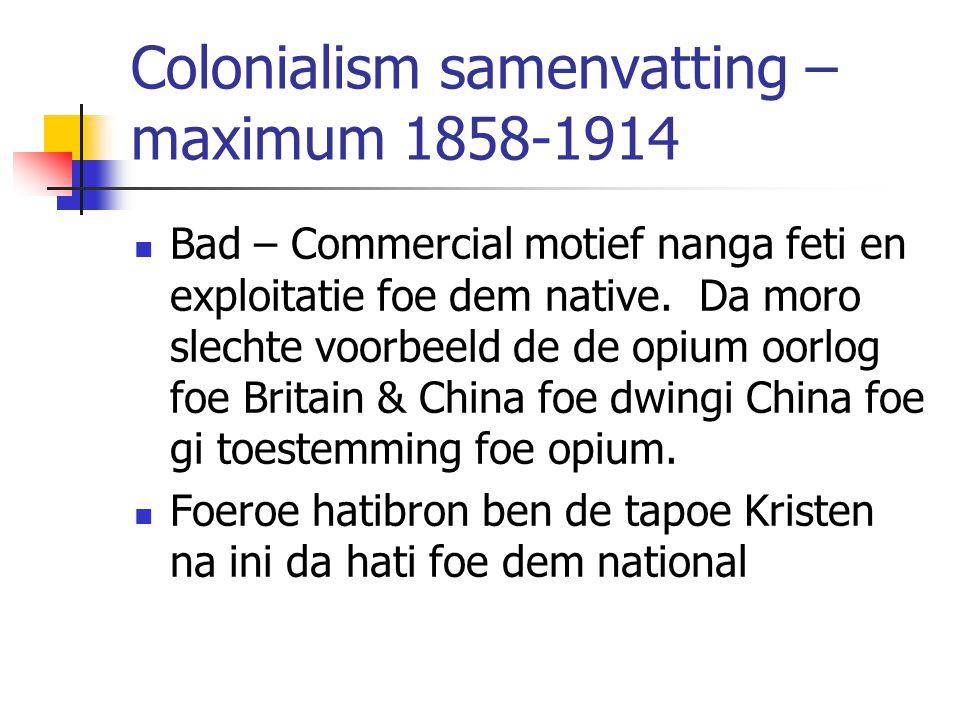 Colonialism samenvatting – maximum 1858-1914 Bad – Commercial motief nanga feti en exploitatie foe dem native. Da moro slechte voorbeeld de de opium o