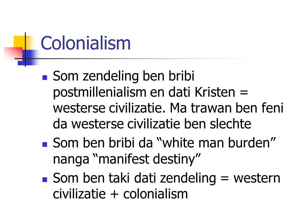 Colonialism Som zendeling ben bribi postmillenialism en dati Kristen = westerse civilizatie. Ma trawan ben feni da westerse civilizatie ben slechte So