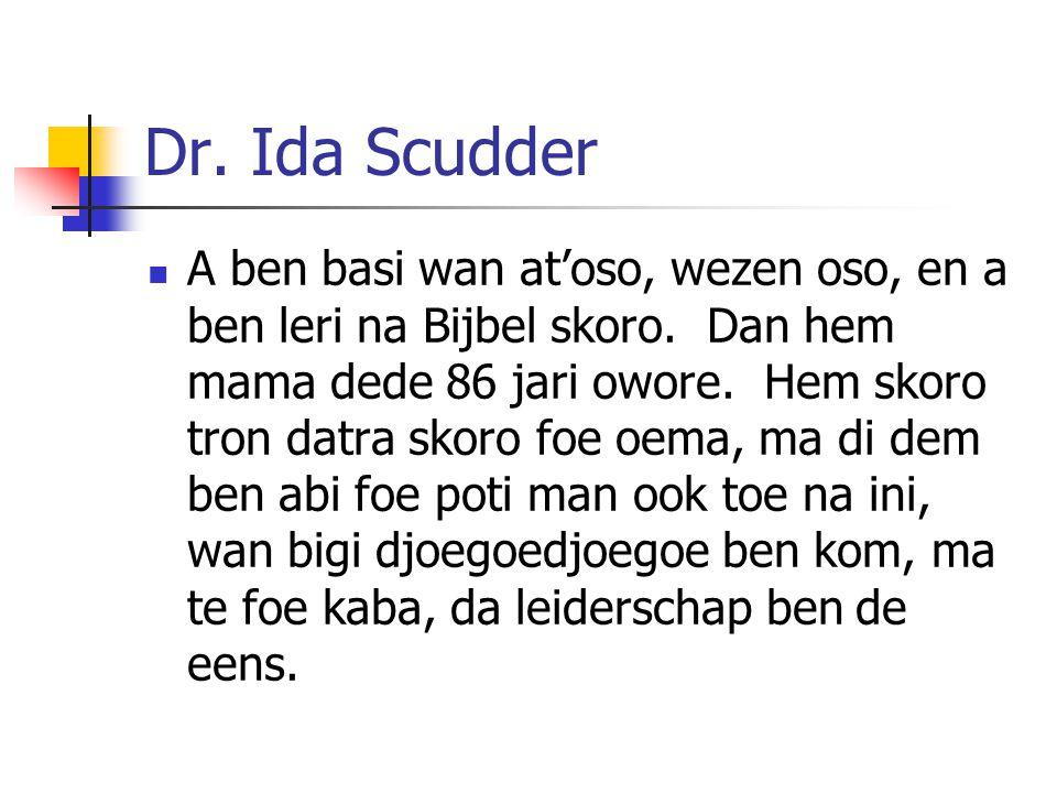 Dr. Ida Scudder A ben basi wan at'oso, wezen oso, en a ben leri na Bijbel skoro. Dan hem mama dede 86 jari owore. Hem skoro tron datra skoro foe oema,