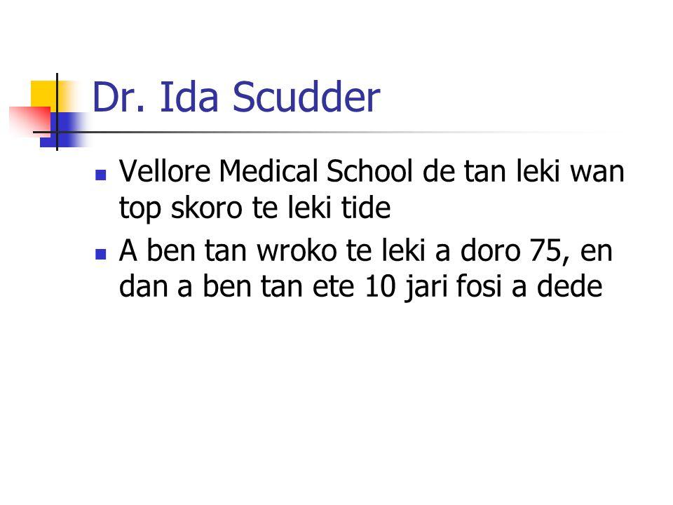 Dr. Ida Scudder Vellore Medical School de tan leki wan top skoro te leki tide A ben tan wroko te leki a doro 75, en dan a ben tan ete 10 jari fosi a d