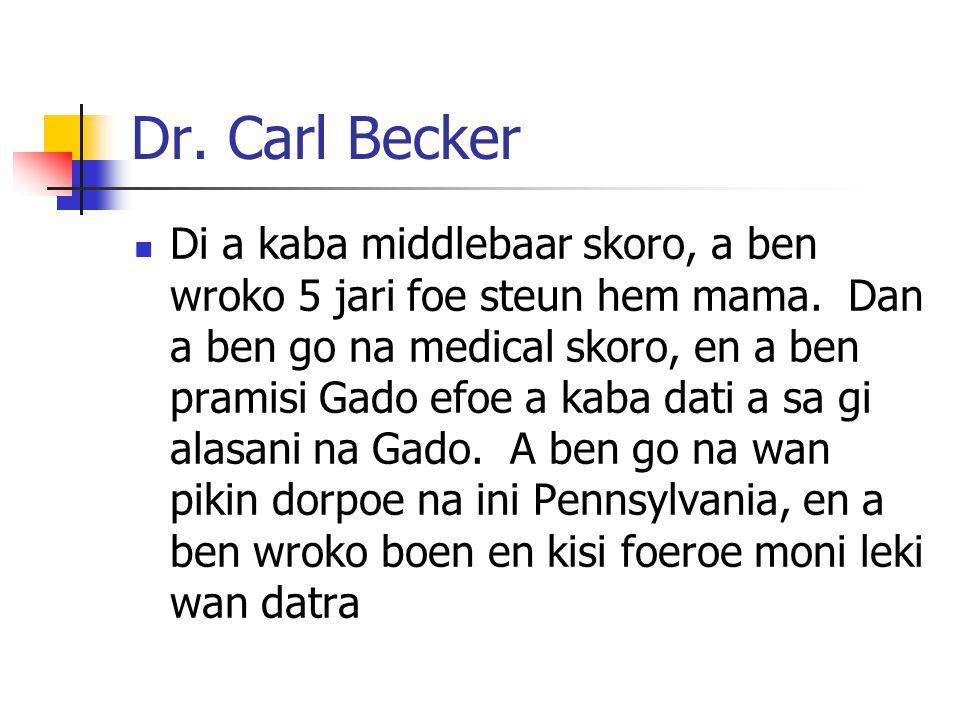 Dr. Carl Becker Di a kaba middlebaar skoro, a ben wroko 5 jari foe steun hem mama. Dan a ben go na medical skoro, en a ben pramisi Gado efoe a kaba da