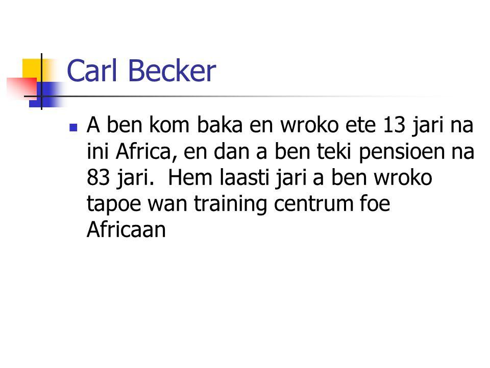 Carl Becker A ben kom baka en wroko ete 13 jari na ini Africa, en dan a ben teki pensioen na 83 jari. Hem laasti jari a ben wroko tapoe wan training c