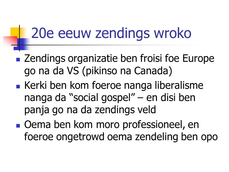 """20e eeuw zendings wroko Zendings organizatie ben froisi foe Europe go na da VS (pikinso na Canada) Kerki ben kom foeroe nanga liberalisme nanga da """"so"""