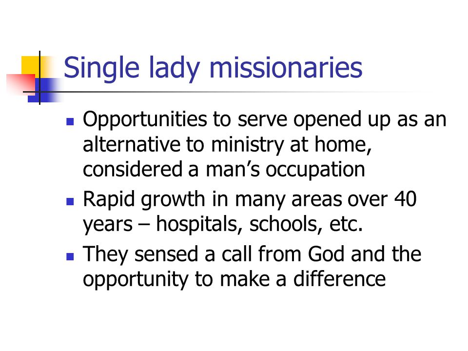 Single lady missionaries Opportunities to serve opened up as an alternative to ministry at home, considered a man's occupation Rapid growth in many ar