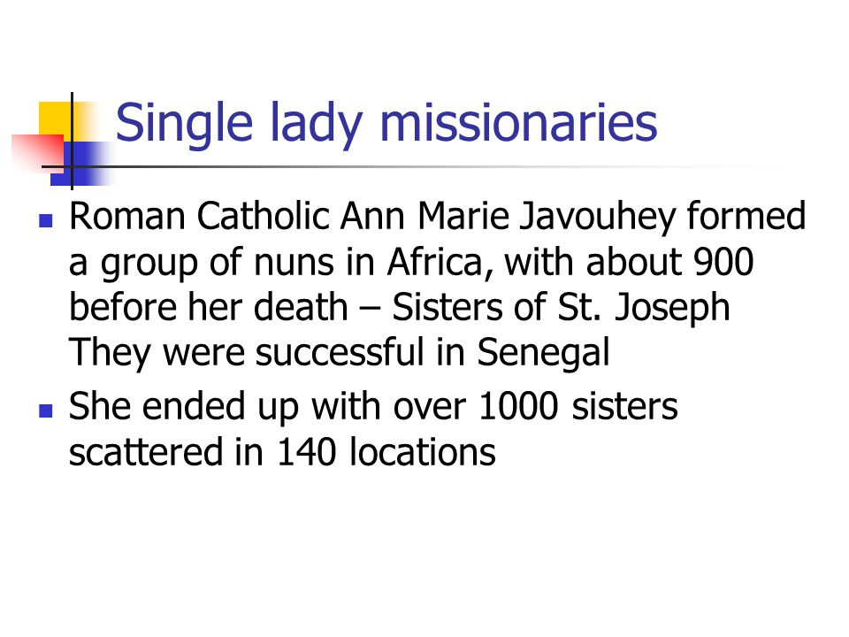 Single lady missionaries Roman Catholic Ann Marie Javouhey formed a group of nuns in Africa, with about 900 before her death – Sisters of St. Joseph T