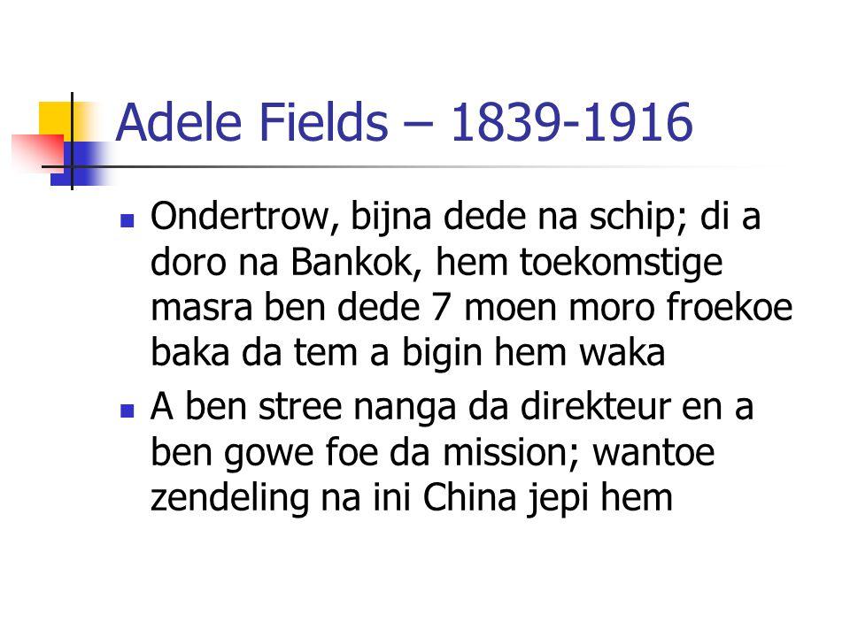 Adele Fields – 1839-1916 Ondertrow, bijna dede na schip; di a doro na Bankok, hem toekomstige masra ben dede 7 moen moro froekoe baka da tem a bigin h