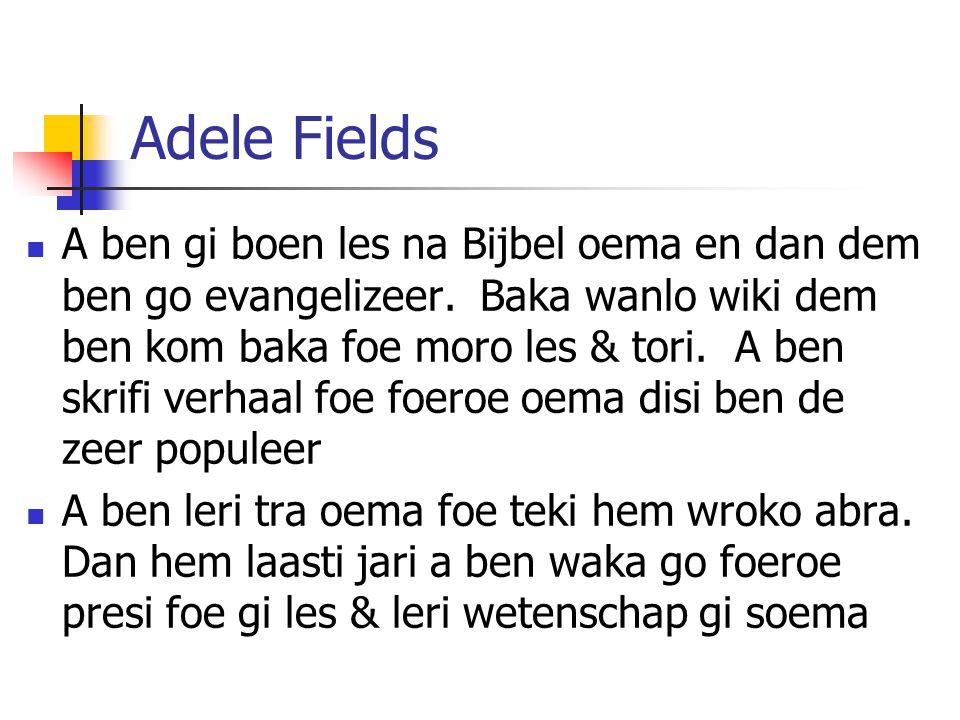 Adele Fields A ben gi boen les na Bijbel oema en dan dem ben go evangelizeer. Baka wanlo wiki dem ben kom baka foe moro les & tori. A ben skrifi verha