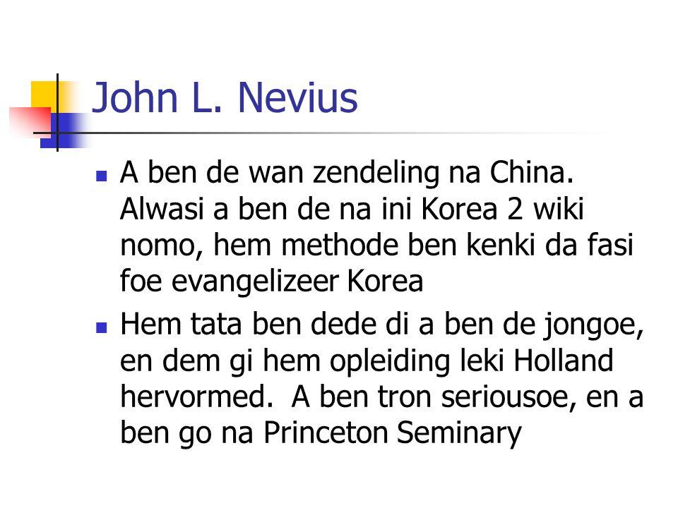 John L. Nevius A ben de wan zendeling na China. Alwasi a ben de na ini Korea 2 wiki nomo, hem methode ben kenki da fasi foe evangelizeer Korea Hem tat