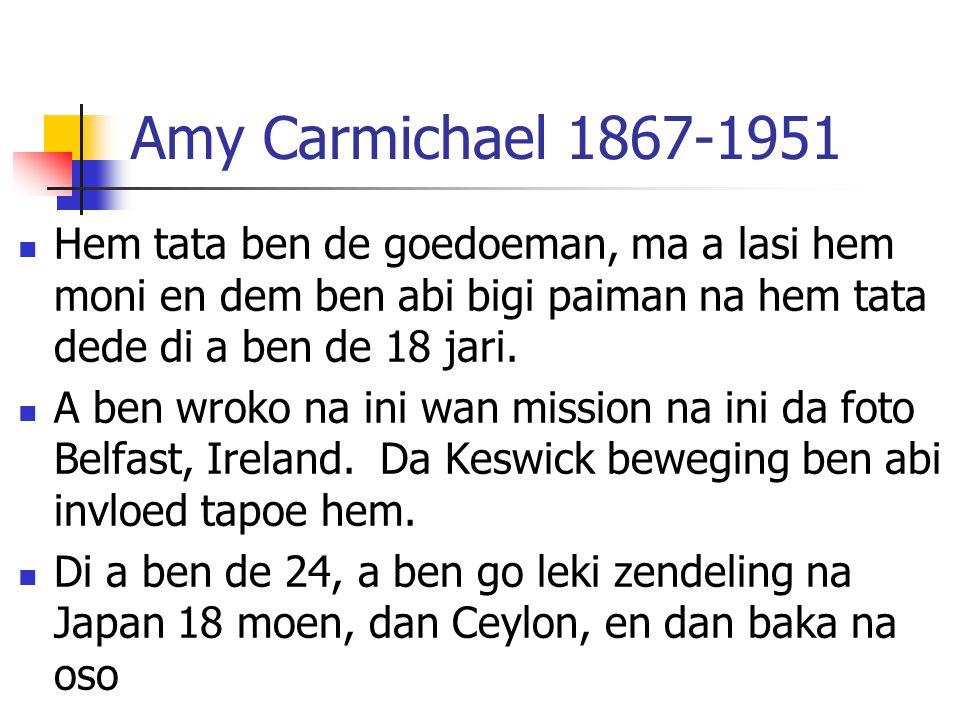 Amy Carmichael 1867-1951 Hem tata ben de goedoeman, ma a lasi hem moni en dem ben abi bigi paiman na hem tata dede di a ben de 18 jari. A ben wroko na
