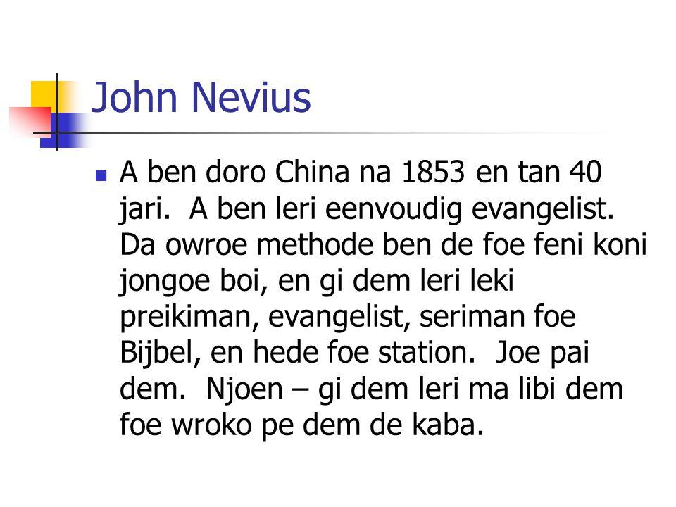 John Nevius A ben doro China na 1853 en tan 40 jari. A ben leri eenvoudig evangelist. Da owroe methode ben de foe feni koni jongoe boi, en gi dem leri