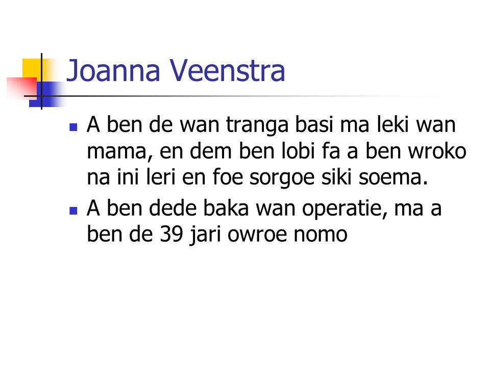 Joanna Veenstra A ben de wan tranga basi ma leki wan mama, en dem ben lobi fa a ben wroko na ini leri en foe sorgoe siki soema. A ben dede baka wan op