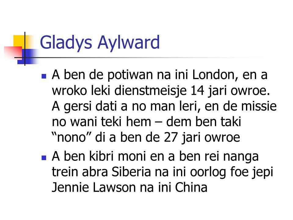 Gladys Aylward A ben de potiwan na ini London, en a wroko leki dienstmeisje 14 jari owroe. A gersi dati a no man leri, en de missie no wani teki hem –