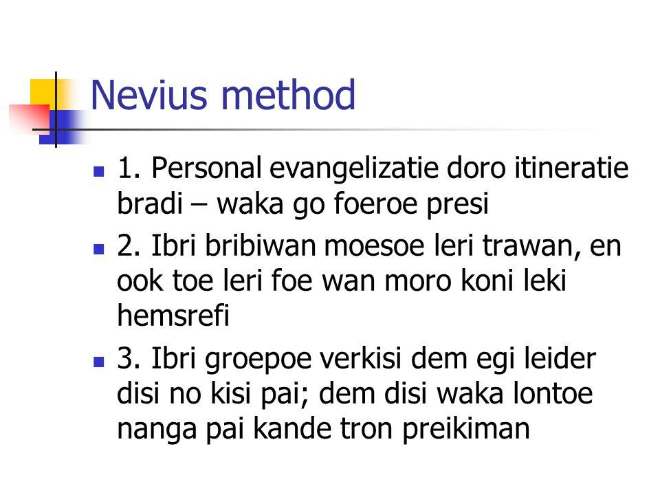 Nevius method 1. Personal evangelizatie doro itineratie bradi – waka go foeroe presi 2. Ibri bribiwan moesoe leri trawan, en ook toe leri foe wan moro