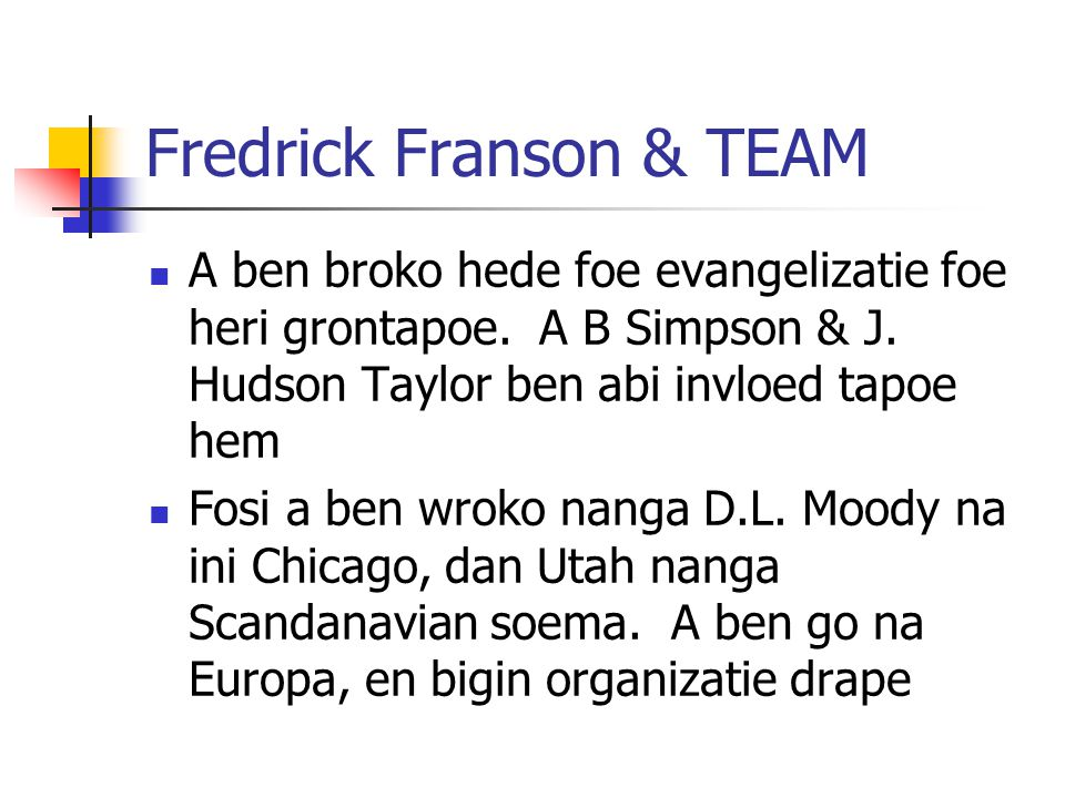 Fredrick Franson & TEAM A ben broko hede foe evangelizatie foe heri grontapoe. A B Simpson & J. Hudson Taylor ben abi invloed tapoe hem Fosi a ben wro