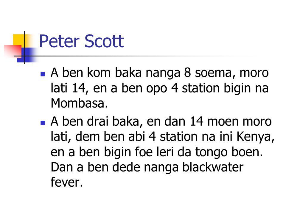 Peter Scott A ben kom baka nanga 8 soema, moro lati 14, en a ben opo 4 station bigin na Mombasa. A ben drai baka, en dan 14 moen moro lati, dem ben ab
