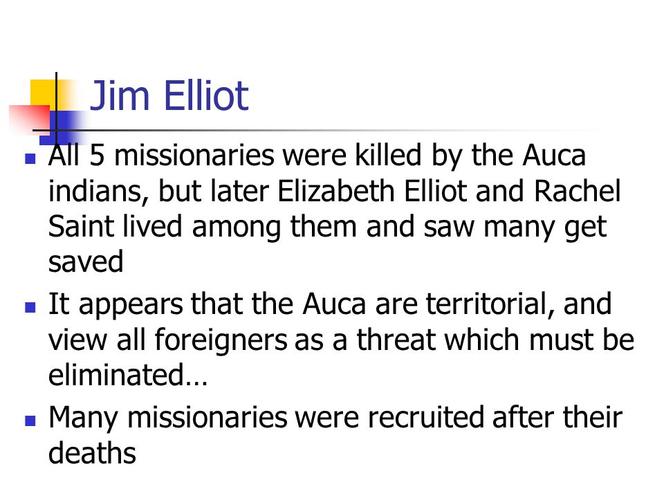 Jim Elliot All 5 missionaries were killed by the Auca indians, but later Elizabeth Elliot and Rachel Saint lived among them and saw many get saved It