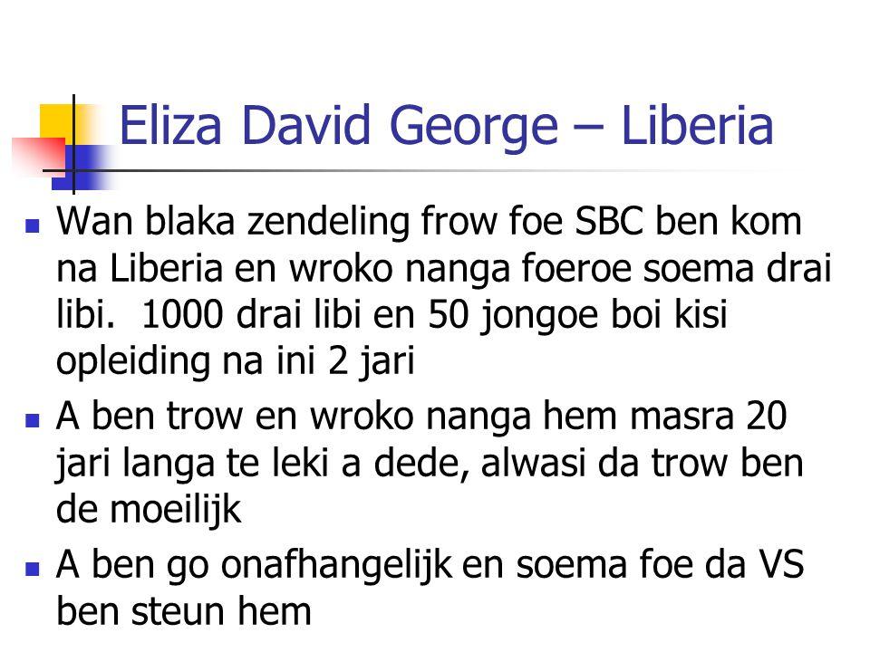 Eliza David George – Liberia Wan blaka zendeling frow foe SBC ben kom na Liberia en wroko nanga foeroe soema drai libi. 1000 drai libi en 50 jongoe bo