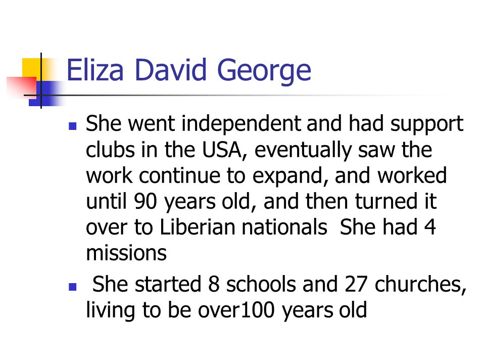 Eliza David George She went independent and had support clubs in the USA, eventually saw the work continue to expand, and worked until 90 years old, a