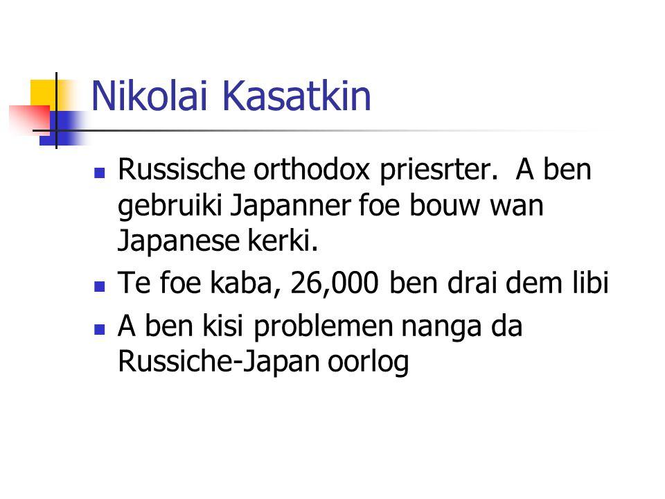 Nikolai Kasatkin Russische orthodox priesrter. A ben gebruiki Japanner foe bouw wan Japanese kerki. Te foe kaba, 26,000 ben drai dem libi A ben kisi p