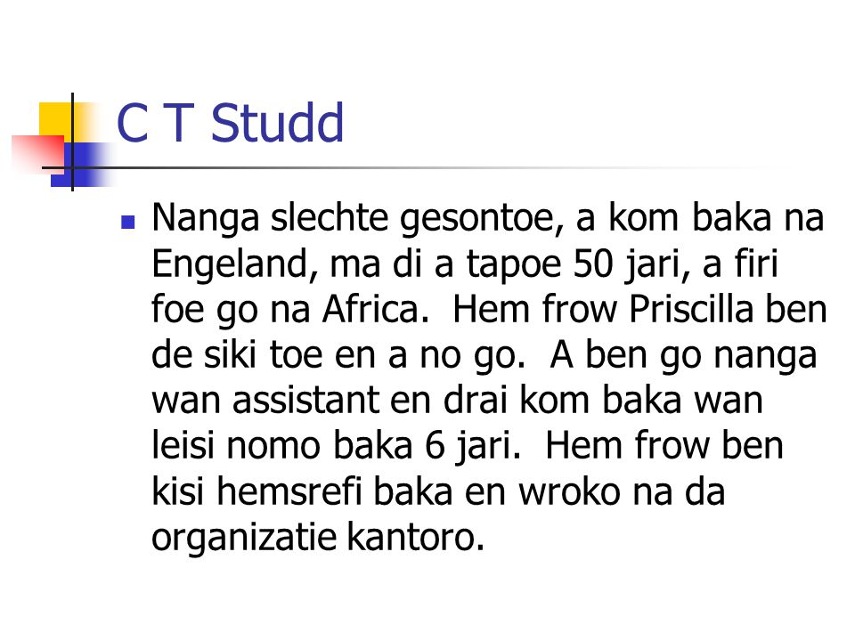 C T Studd Nanga slechte gesontoe, a kom baka na Engeland, ma di a tapoe 50 jari, a firi foe go na Africa. Hem frow Priscilla ben de siki toe en a no g