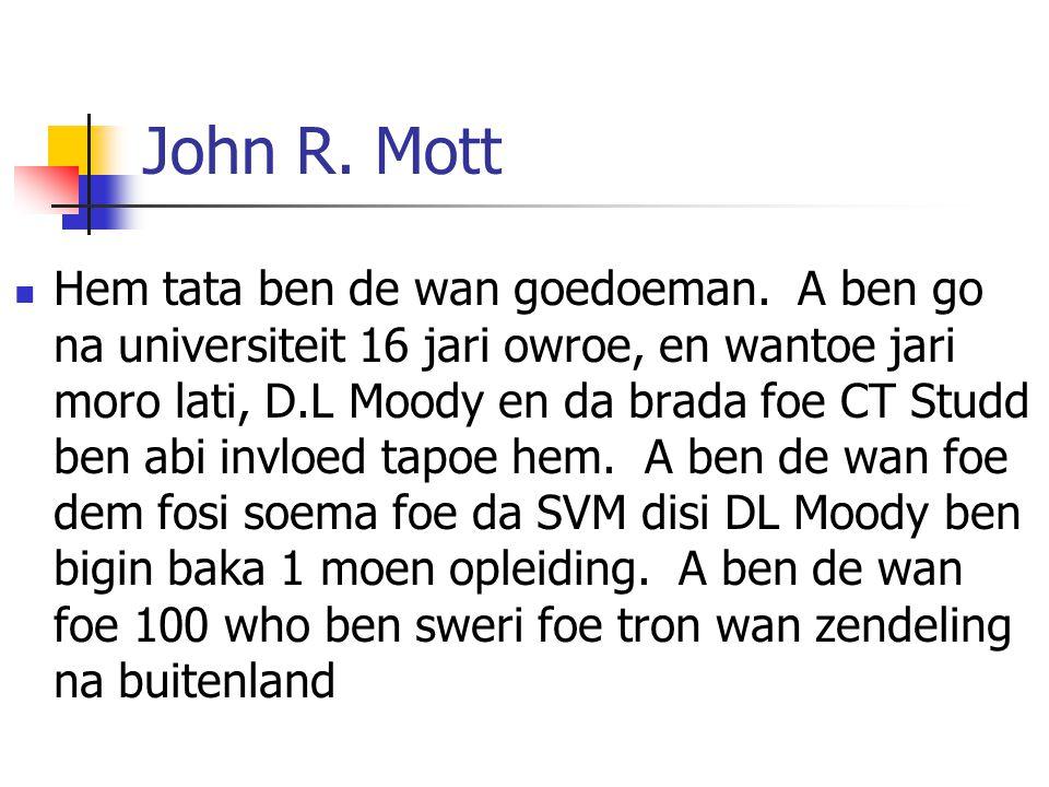 John R. Mott Hem tata ben de wan goedoeman. A ben go na universiteit 16 jari owroe, en wantoe jari moro lati, D.L Moody en da brada foe CT Studd ben a