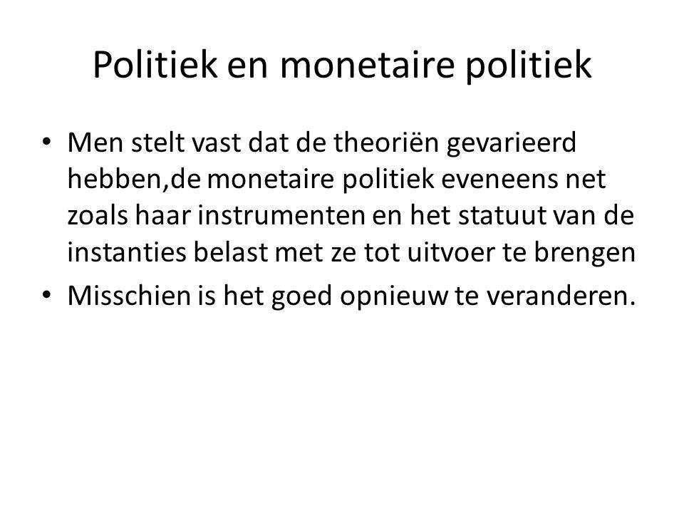 Politiek en monetaire politiek Men stelt vast dat de theoriën gevarieerd hebben,de monetaire politiek eveneens net zoals haar instrumenten en het statuut van de instanties belast met ze tot uitvoer te brengen Misschien is het goed opnieuw te veranderen.
