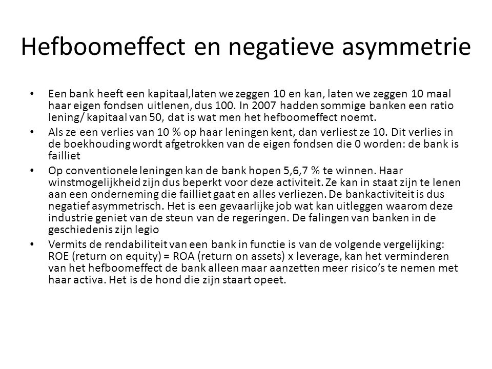 Hefboomeffect en negatieve asymmetrie Een bank heeft een kapitaal,laten we zeggen 10 en kan, laten we zeggen 10 maal haar eigen fondsen uitlenen, dus
