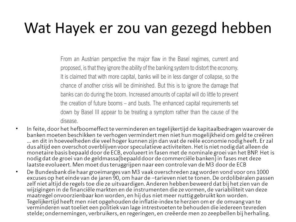 Wat Hayek er zou van gezegd hebben In feite, door het hefboomeffect te verminderen en tegelijkertijd de kapitaalbedragen waarover de banken moeten beschikken te verhogen vermindert men niet hun mogelijkheid om geld te creëren … en dit in hoeveelheden die veel hoger kunnen zijn dan wat de reële economie nodig heeft.