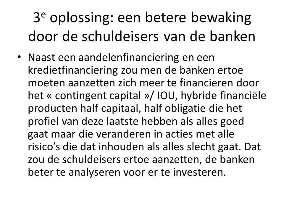 3 e oplossing: een betere bewaking door de schuldeisers van de banken Naast een aandelenfinanciering en een kredietfinanciering zou men de banken ertoe moeten aanzetten zich meer te financieren door het « contingent capital »/ IOU, hybride financiële producten half capitaal, half obligatie die het profiel van deze laatste hebben als alles goed gaat maar die veranderen in acties met alle risico's die dat inhouden als alles slecht gaat.