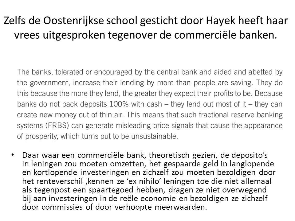 Zelfs de Oostenrijkse school gesticht door Hayek heeft haar vrees uitgesproken tegenover de commerciële banken. Daar waar een commerciële bank, theore