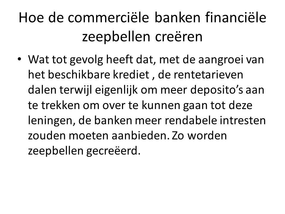 Hoe de commerciële banken financiële zeepbellen creëren Wat tot gevolg heeft dat, met de aangroei van het beschikbare krediet, de rentetarieven dalen terwijl eigenlijk om meer deposito's aan te trekken om over te kunnen gaan tot deze leningen, de banken meer rendabele intresten zouden moeten aanbieden.