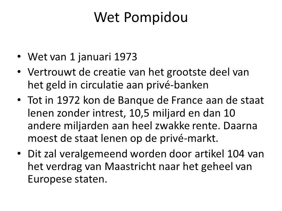 Wet Pompidou Wet van 1 januari 1973 Vertrouwt de creatie van het grootste deel van het geld in circulatie aan privé-banken Tot in 1972 kon de Banque de France aan de staat lenen zonder intrest, 10,5 miljard en dan 10 andere miljarden aan heel zwakke rente.