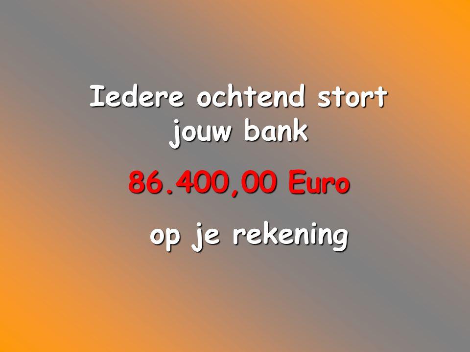 Iedere ochtend stort jouw bank 86.400,00 Euro op je rekening op je rekening