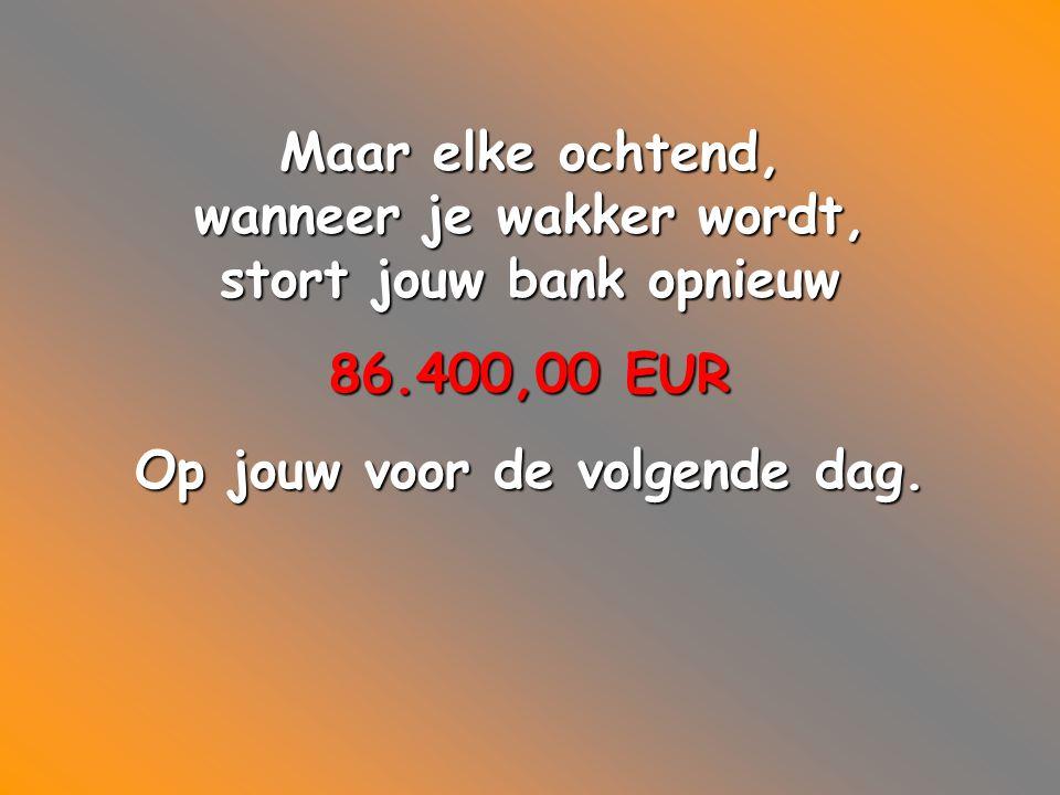 Maar elke ochtend, wanneer je wakker wordt, stort jouw bank opnieuw 86.400,00 EUR Op jouw voor de volgende dag.