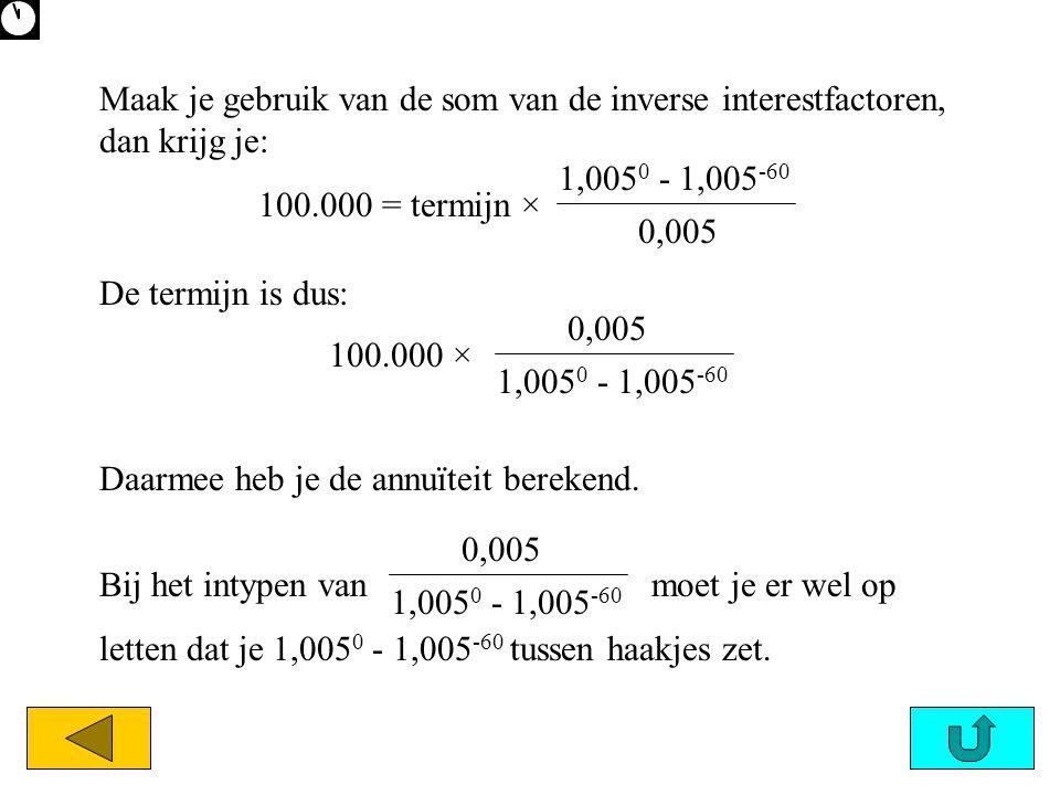 Bij het intypen van moet je er wel op letten dat je 1,005 0 - 1,005 -60 tussen haakjes zet. 1,005 0 - 1,005 -60 0,005 100.000 × 1,005 0 - 1,005 -60 0,
