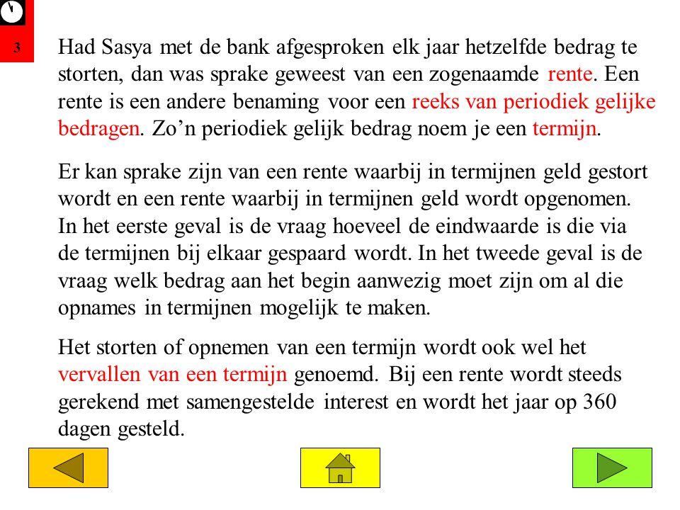 3 Had Sasya met de bank afgesproken elk jaar hetzelfde bedrag te storten, dan was sprake geweest van een zogenaamde rente. Een rente is een andere ben