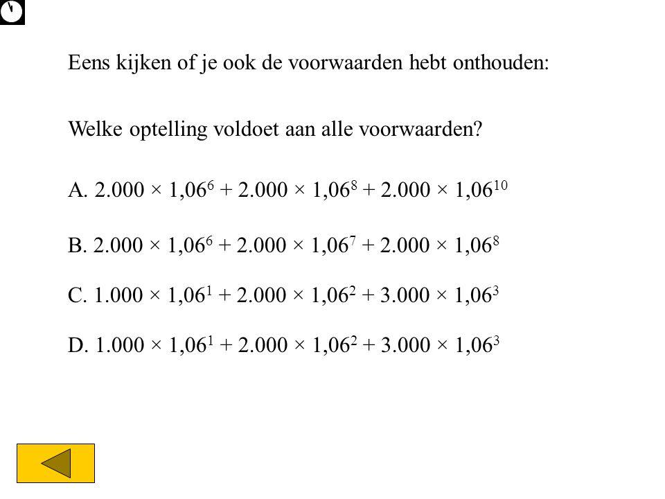 Eens kijken of je ook de voorwaarden hebt onthouden: Welke optelling voldoet aan alle voorwaarden? A. 2.000 × 1,06 6 + 2.000 × 1,06 8 + 2.000 × 1,06 1