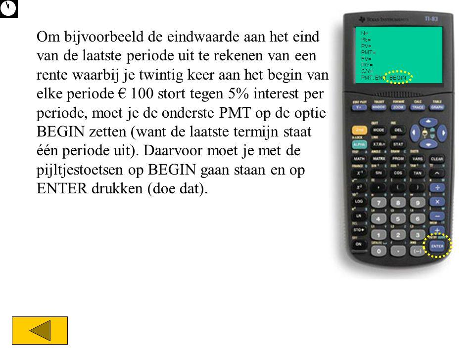 N= I%= PV= PMT= FV= P/Y= C/Y= PMT: END BEGIN Om bijvoorbeeld de eindwaarde aan het eind van de laatste periode uit te rekenen van een rente waarbij je