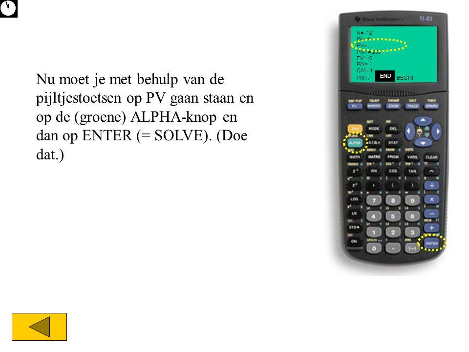 Nu moet je met behulp van de pijltjestoetsen op PV gaan staan en op de (groene) ALPHA-knop en dan op ENTER (= SOLVE). (Doe dat.) N= 10 I%= 4 PV=... PM