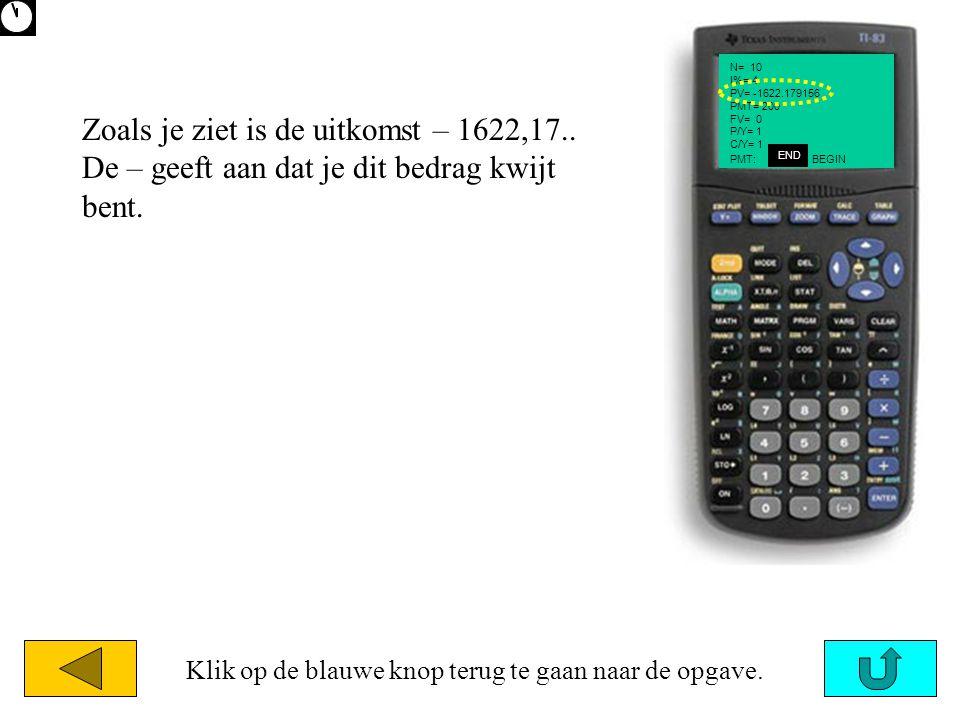 N= 10 I%= 4 PV= -1622.179156 PMT= 200 FV= 0 P/Y= 1 C/Y= 1 END PMT: BEGIN Zoals je ziet is de uitkomst – 1622,17.. De – geeft aan dat je dit bedrag kwi
