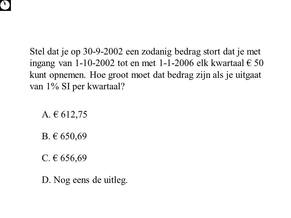 Stel dat je op 30-9-2002 een zodanig bedrag stort dat je met ingang van 1-10-2002 tot en met 1-1-2006 elk kwartaal € 50 kunt opnemen. Hoe groot moet d