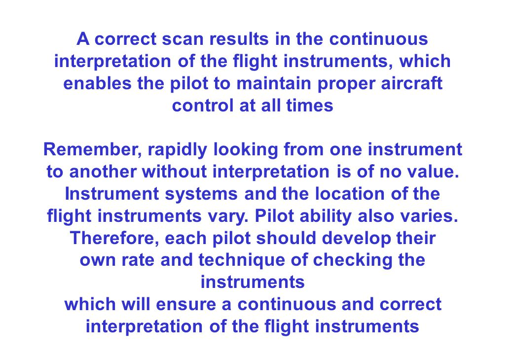 A correct scan results in the continuous interpretation of the flight instruments, which enables the pilot to maintain proper aircraft control at all times Remember, rapidly looking from one instrument to another without interpretation is of no value.