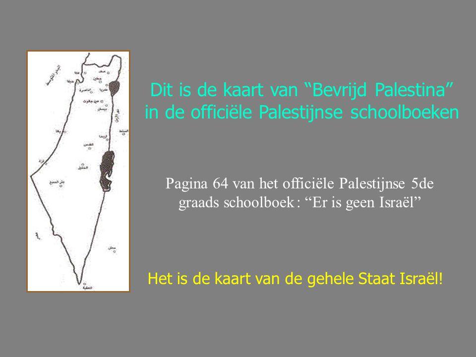 Dit is de kaart van Bevrijd Palestina in de officiële Palestijnse schoolboeken Pagina 64 van het officiële Palestijnse 5de graads schoolboek : Er is geen Israël Het is de kaart van de gehele Staat Israël!