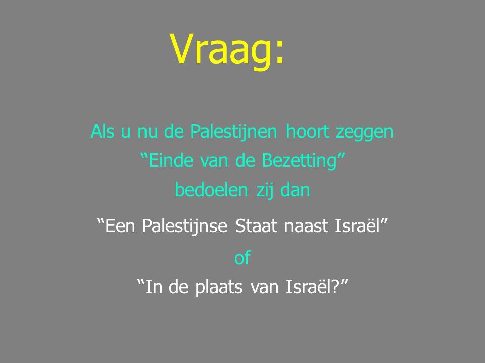 Vraag: Als u nu de Palestijnen hoort zeggen Einde van de Bezetting bedoelen zij dan Een Palestijnse Staat naast Israël of In de plaats van Israël?