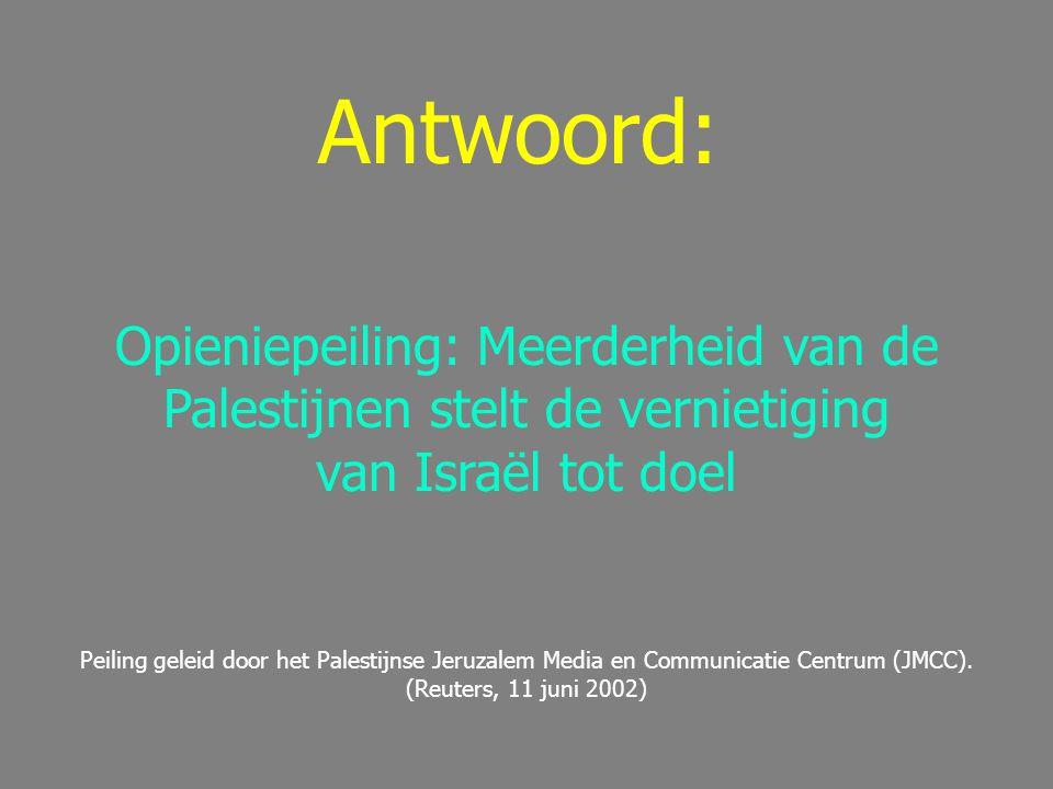 Antwoord: Opieniepeiling: Meerderheid van de Palestijnen stelt de vernietiging van Israël tot doel Peiling geleid door het Palestijnse Jeruzalem Media en Communicatie Centrum (JMCC).