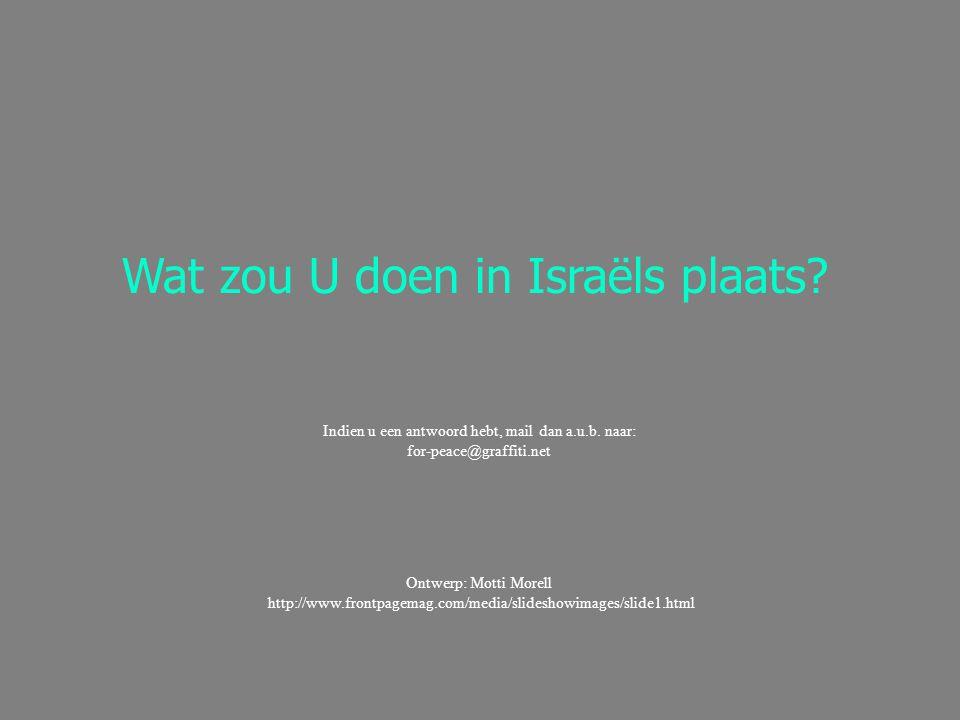 Ontwerp: Motti Morell http://www.frontpagemag.com/media/slideshowimages/slide1.html Wat zou U doen in Israëls plaats? Indien u een antwoord hebt, mail